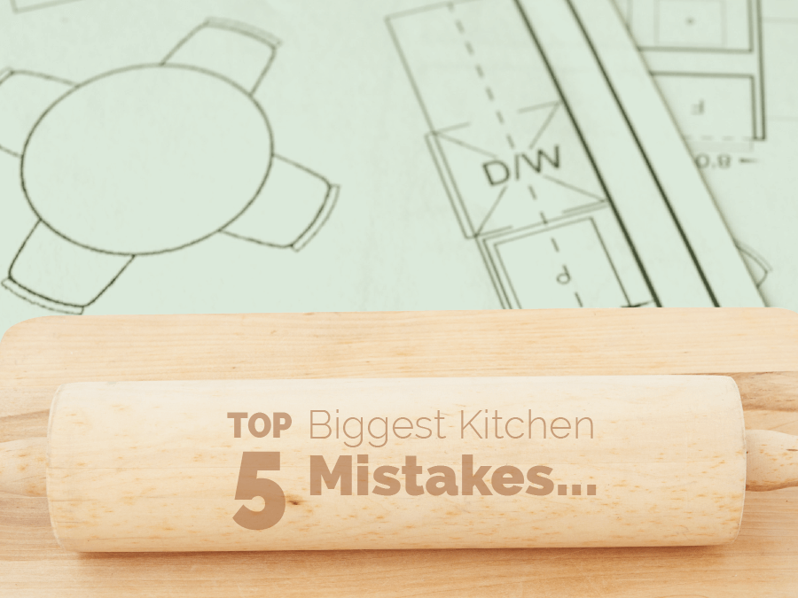 Top 5 Biggest Kitchen Mistakes