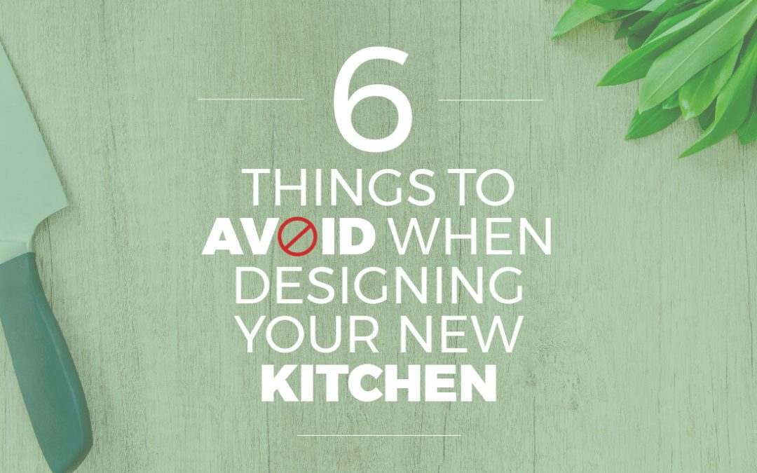 6 Things to Avoid When Designing Your New Kitchen
