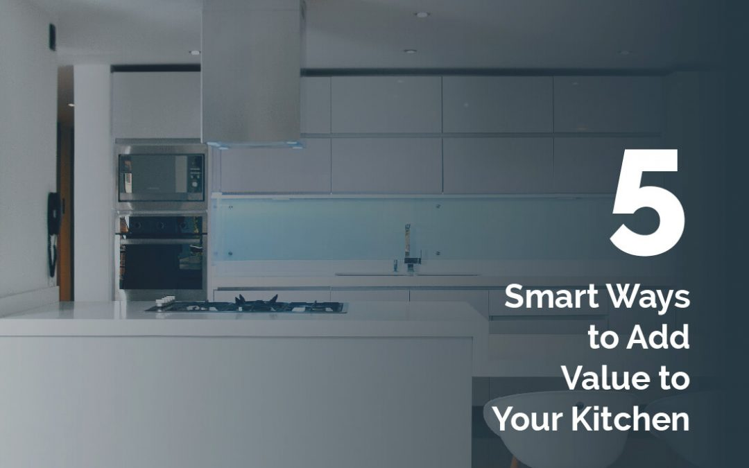 5 Smart Ways to Add Value to Your Kitchen